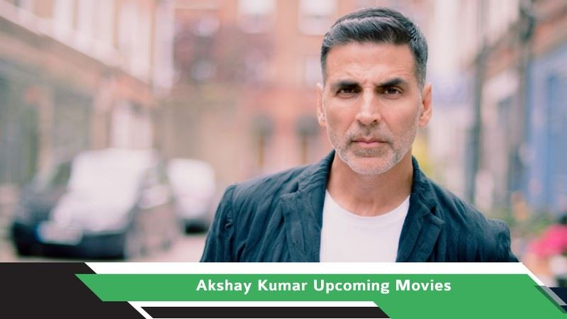 Akshay Kumar Upcoming Movies, List, Release Date