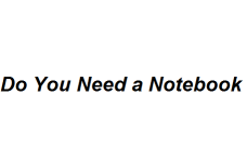 Do You Need a Notebook