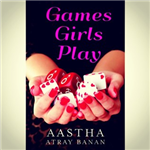 Games Girls Play - Aastha Atray Banan