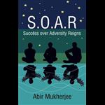 S.O.A.R - Success over Adversity Reigns! - Abir Mukherjee